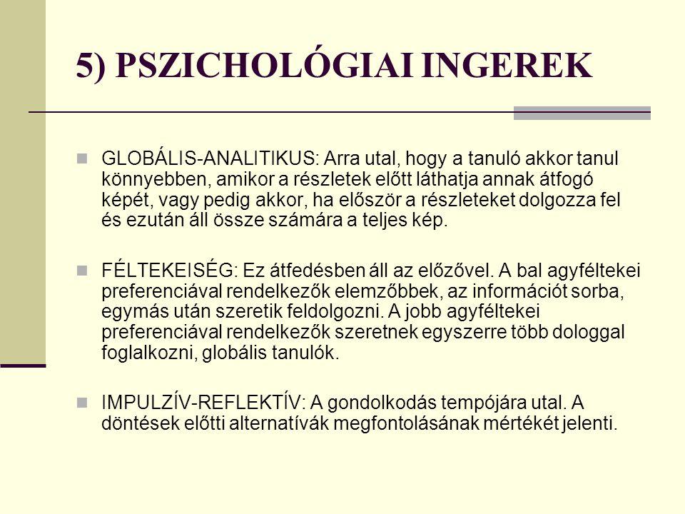 5) PSZICHOLÓGIAI INGEREK GLOBÁLIS-ANALITIKUS: Arra utal, hogy a tanuló akkor tanul könnyebben, amikor a részletek előtt láthatja annak átfogó képét, v