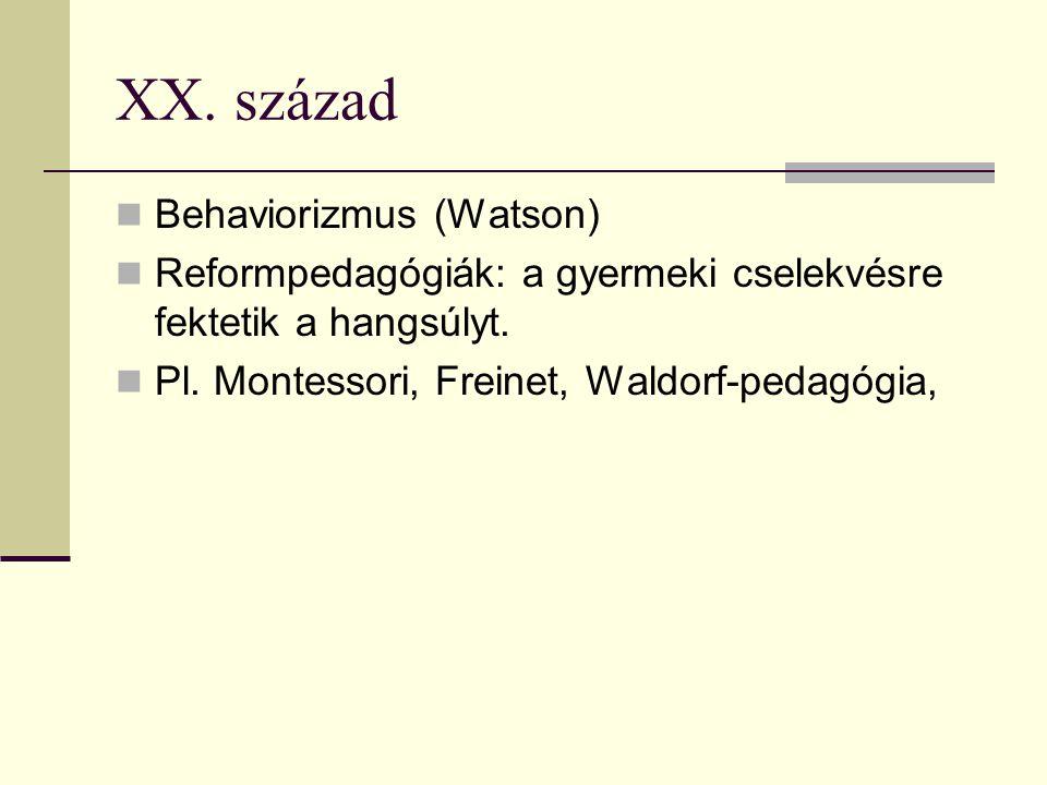 XX. század Behaviorizmus (Watson) Reformpedagógiák: a gyermeki cselekvésre fektetik a hangsúlyt. Pl. Montessori, Freinet, Waldorf-pedagógia,