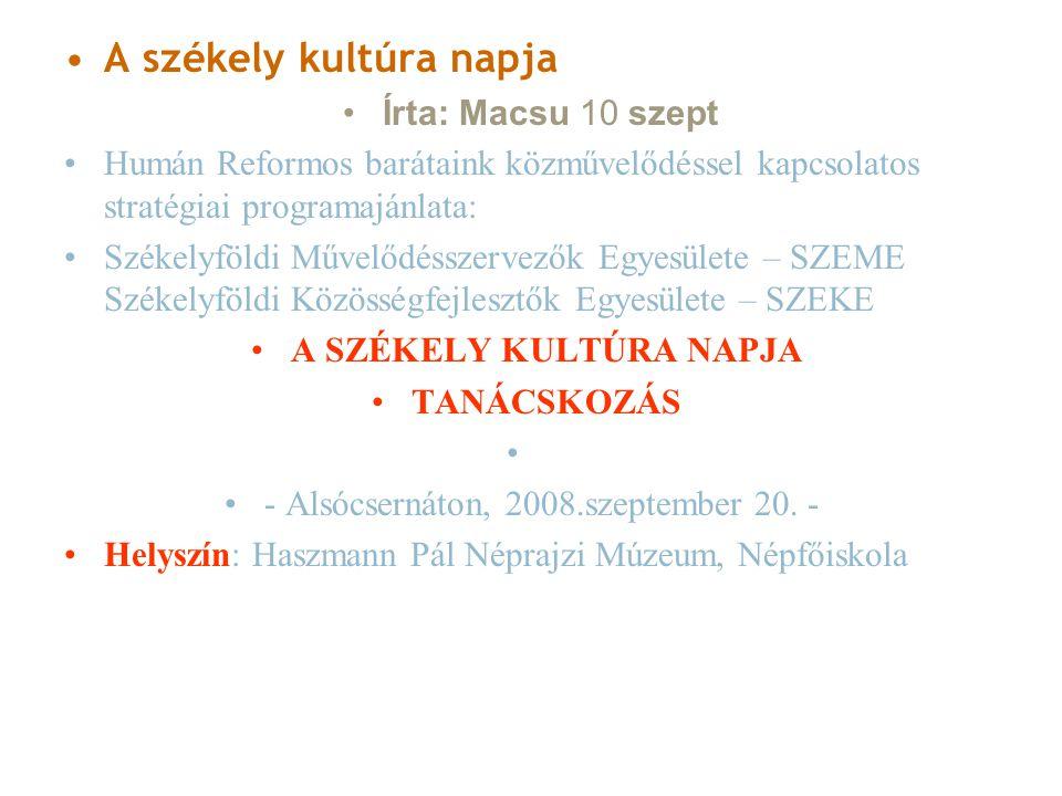 A székely kultúra napja Írta: Macsu 10 szept Humán Reformos barátaink közművelődéssel kapcsolatos stratégiai programajánlata: Székelyföldi Művelődésszervezők Egyesülete – SZEME Székelyföldi Közösségfejlesztők Egyesülete – SZEKE A SZÉKELY KULTÚRA NAPJA TANÁCSKOZÁS - Alsócsernáton, 2008.szeptember 20.