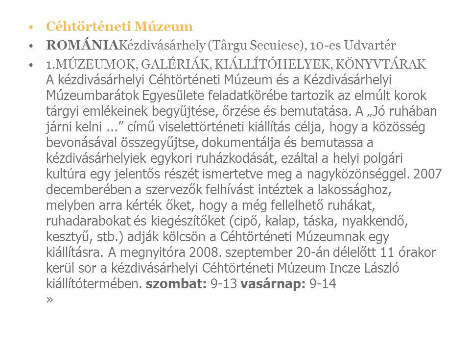 Céhtörténeti Múzeum ROMÁNIAKézdivásárhely (Târgu Secuiesc), 10-es Udvartér 1.MÚZEUMOK, GALÉRIÁK, KIÁLLÍTÓHELYEK, KÖNYVTÁRAK A kézdivásárhelyi Céhtörténeti Múzeum és a Kézdivásárhelyi Múzeumbarátok Egyesülete feladatkörébe tartozik az elmúlt korok tárgyi emlékeinek begyűjtése, őrzése és bemutatása.