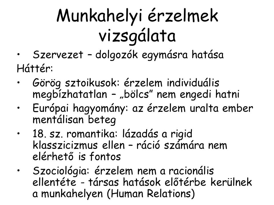 """Munkahelyi érzelmek vizsgálata Szervezet – dolgozók egymásra hatása Háttér: Görög sztoikusok: érzelem individuális megbízhatatlan – """"bölcs"""" nem engedi"""