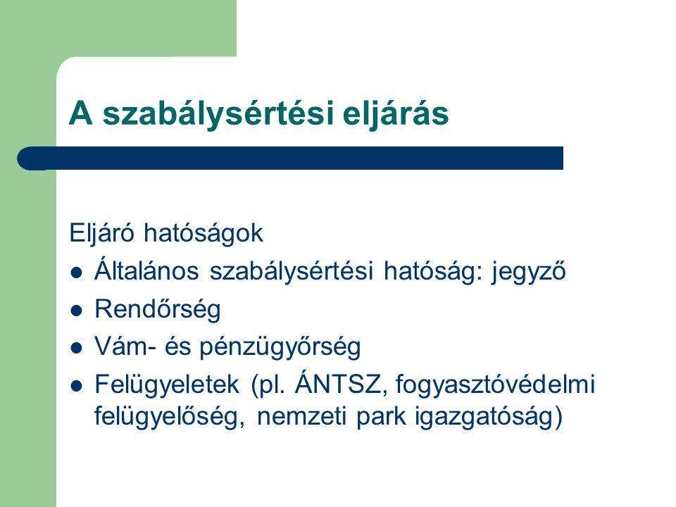 A szabálysértési eljárás Eljáró hatóságok Általános szabálysértési hatóság: jegyző Rendőrség Vám- és pénzügyőrség Felügyeletek (pl. ÁNTSZ, fogyasztóvé