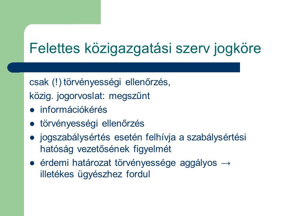 Felettes közigazgatási szerv jogköre csak (!) törvényességi ellenőrzés, közig. jogorvoslat: megszűnt információkérés törvényességi ellenőrzés jogszabá