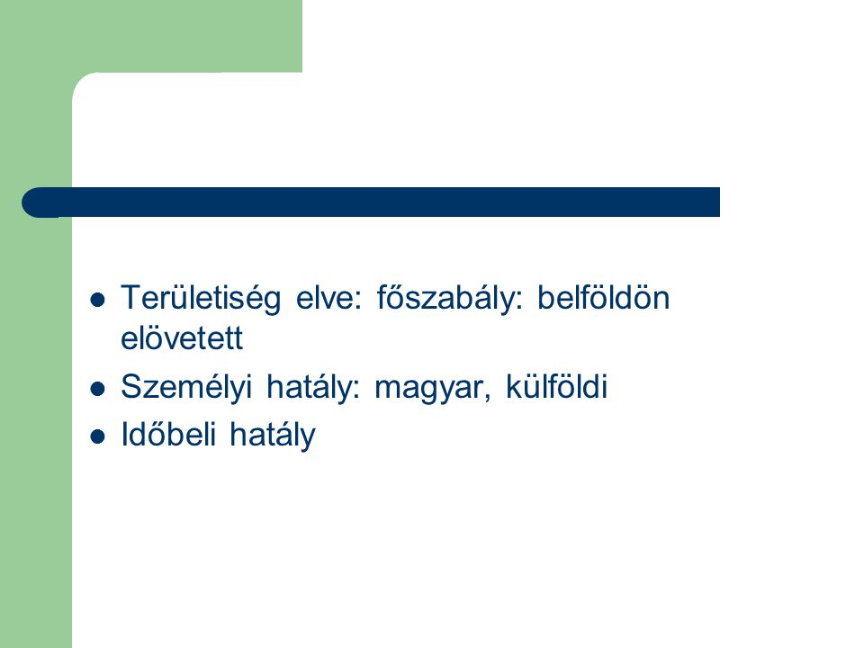 Területiség elve: főszabály: belföldön elövetett Személyi hatály: magyar, külföldi Időbeli hatály