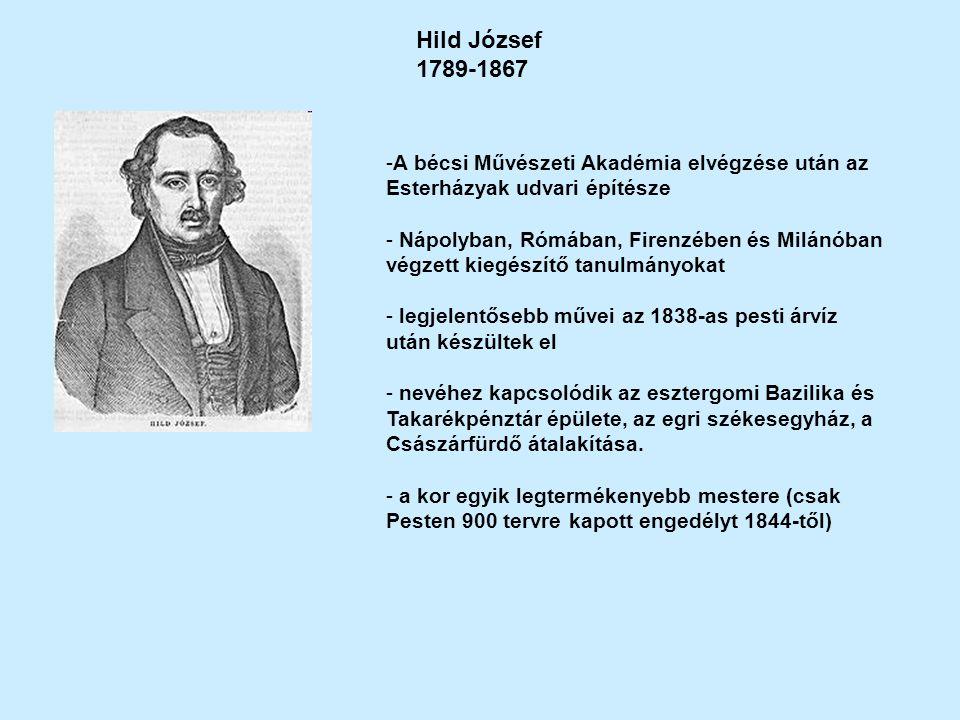 Hild József 1789-1867 -A bécsi Művészeti Akadémia elvégzése után az Esterházyak udvari építésze - Nápolyban, Rómában, Firenzében és Milánóban végzett kiegészítő tanulmányokat - legjelentősebb művei az 1838-as pesti árvíz után készültek el - nevéhez kapcsolódik az esztergomi Bazilika és Takarékpénztár épülete, az egri székesegyház, a Császárfürdő átalakítása.