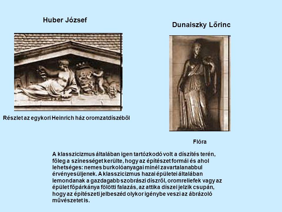 Huber József Részlet az egykori Heinrich ház oromzatdíszéből Dunaiszky Lőrinc Flóra A klasszicizmus általában igen tartózkodó volt a díszítés terén, főleg a színességet kerülte, hogy az építészet formái és ahol lehetséges: nemes burkolóanyagai minél zavartalanabbul érvényesüljenek.
