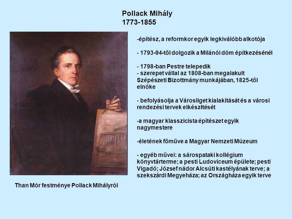 Pollack Mihály 1773-1855 Than Mór festménye Pollack Mihályról -építész, a reformkor egyik legkiválóbb alkotója - 1793-94-től dolgozik a Milánói dóm építkezésénél - 1798-ban Pestre telepedik - szerepet vállal az 1808-ban megalakult Szépészeti Bizottmány munkájában, 1825-től elnöke - befolyásolja a Városliget kialakítását és a városi rendezési tervek elkészłtését -a magyar klasszicista építészet egyik nagymestere -életének főműve a Magyar Nemzeti Múzeum - egyéb művei: a sárospataki kollégium könyvtárterme; a pesti Ludoviceum épülete; pesti Vigadó; József nádor Alcsúti kastélyának terve; a szekszárdi Megyeháza; az Országháza egyik terve