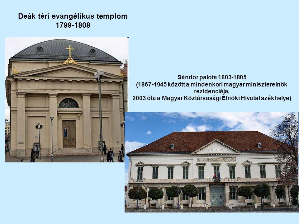 Deák téri evangélikus templom 1799-1808 Sándor palota 1803-1805 (1867-1945 között a mindenkori magyar miniszterelnök rezidenciája, 2003 óta a Magyar Köztársasági Elnöki Hivatal székhelye)