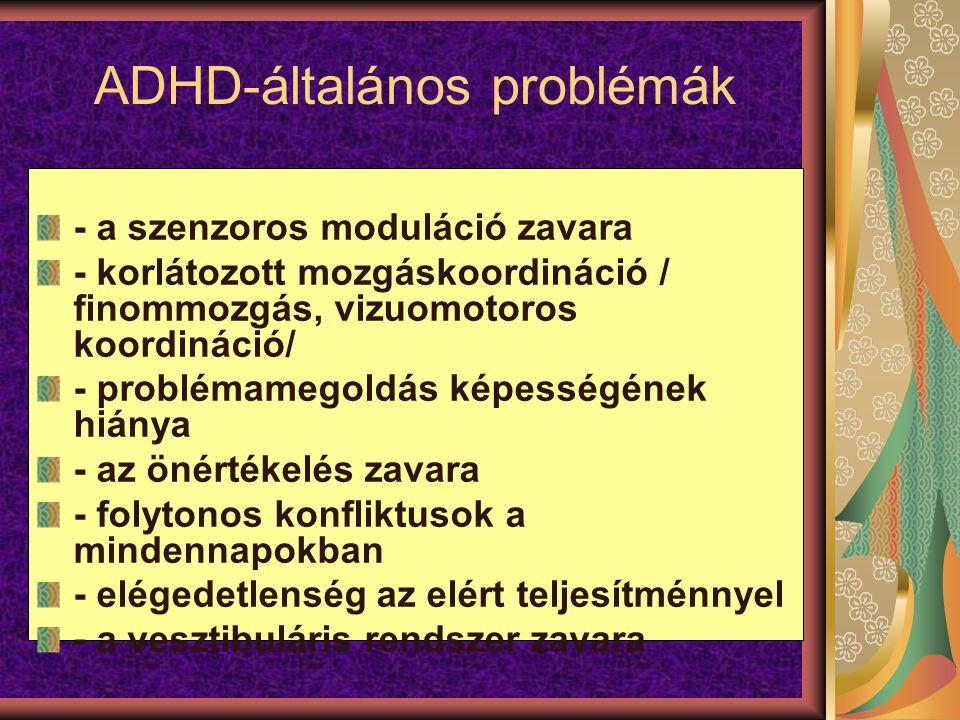 ADHD-általános problémák - a szenzoros moduláció zavara - korlátozott mozgáskoordináció / finommozgás, vizuomotoros koordináció/ - problémamegoldás képességének hiánya - az önértékelés zavara - folytonos konfliktusok a mindennapokban - elégedetlenség az elért teljesítménnyel - a vesztibuláris rendszer zavara