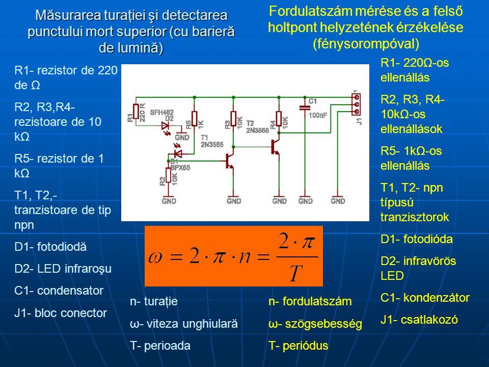 Măsurarea turaţiei şi detectarea punctului mort superior (cu barieră de lumină) Fordulatszám mérése és a felső holtpont helyzetének érzékelése (fénysorompóval) R1- rezistor de 220 de Ω R2, R3,R4- rezistoare de 10 kΩ R5- rezistor de 1 kΩ T1, T2,- tranzistoare de tip npn D1- fotodiodă D2- LED infraroşu C1- condensator J1- bloc conector R1- 220Ω-os ellenállás R2, R3, R4- 10kΩ-os ellenállások R5- 1kΩ-os ellenállás T1, T2- npn típusú tranzisztorok D1- fotodióda D2- infravörös LED C1- kondenzátor J1- csatlakozó n- turaţie ω- viteza unghiulară T- perioada n- fordulatszám ω- szögsebesség T- periódus