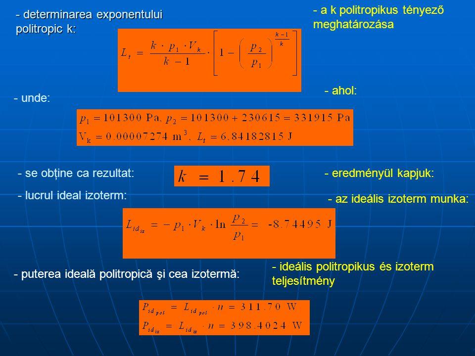 - determinarea exponentului politropic k: - a k politropikus tényező meghatározása - unde: - ahol: - se obţine ca rezultat:- eredményül kapjuk: - lucrul ideal izoterm: - az ideális izoterm munka: - puterea ideală politropică şi cea izotermă: - ideális politropikus és izoterm teljesítmény