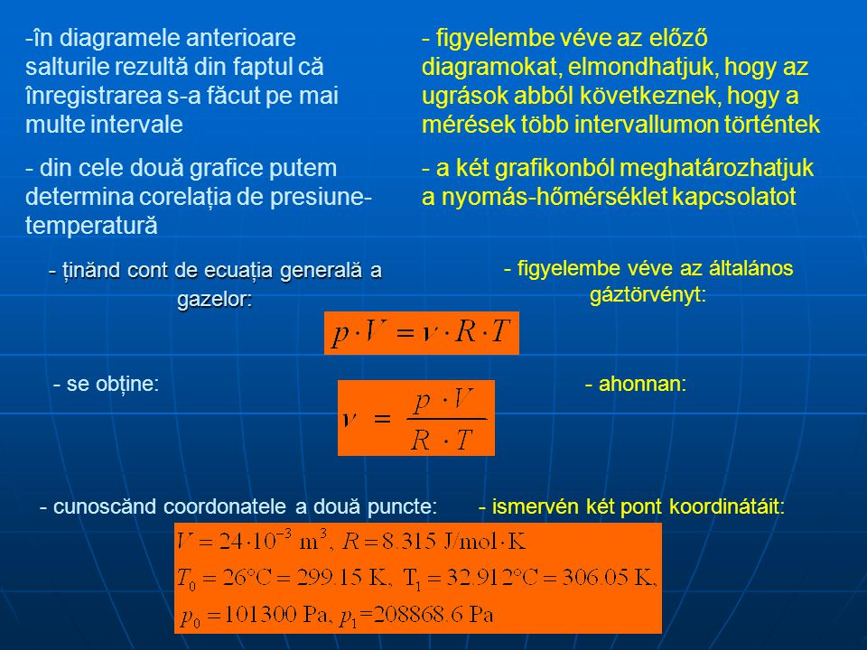 -în diagramele anterioare salturile rezultă din faptul că înregistrarea s-a făcut pe mai multe intervale - din cele două grafice putem determina corelaţia de presiune- temperatură - figyelembe véve az előző diagramokat, elmondhatjuk, hogy az ugrások abból következnek, hogy a mérések több intervallumon történtek - a két grafikonból meghatározhatjuk a nyomás-hőmérséklet kapcsolatot - ţinănd cont de ecuaţia generală a gazelor: - figyelembe véve az általános gáztörvényt: - se obţine:- ahonnan: - cunoscănd coordonatele a două puncte:- ismervén két pont koordinátáit: