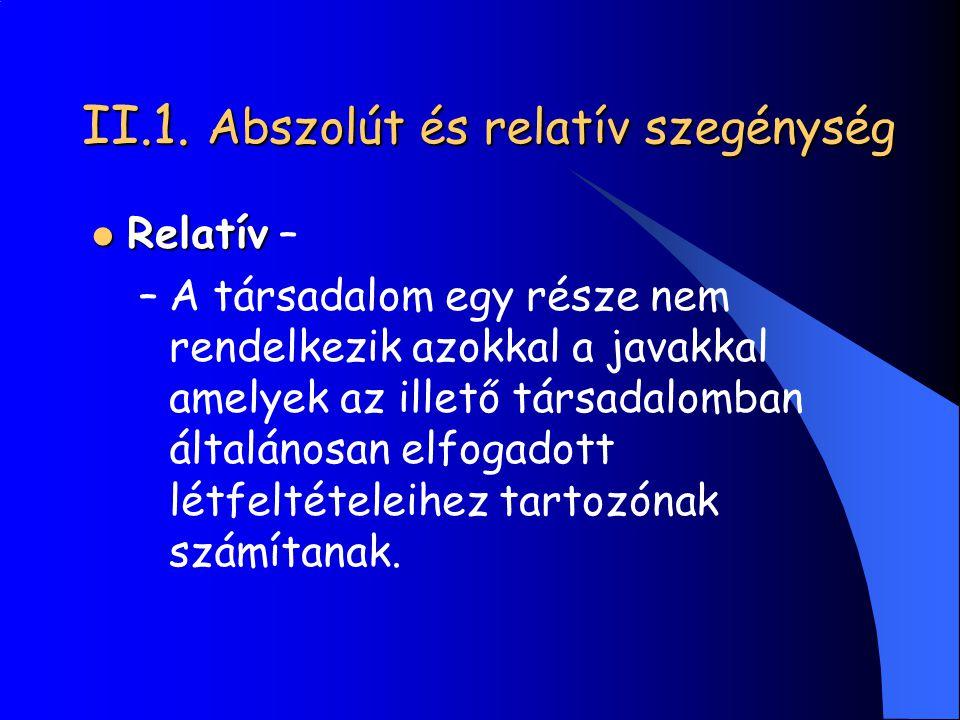 II.1. Abszolút és relatív szegénység Relatív Relatív – –A társadalom egy része nem rendelkezik azokkal a javakkal amelyek az illető társadalomban álta