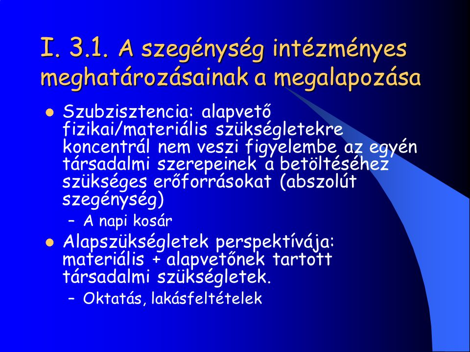 I. 3.1. A szegénység intézményes meghatározásainak a megalapozása Szubzisztencia: alapvető fizikai/materiális szükségletekre koncentrál nem veszi figy