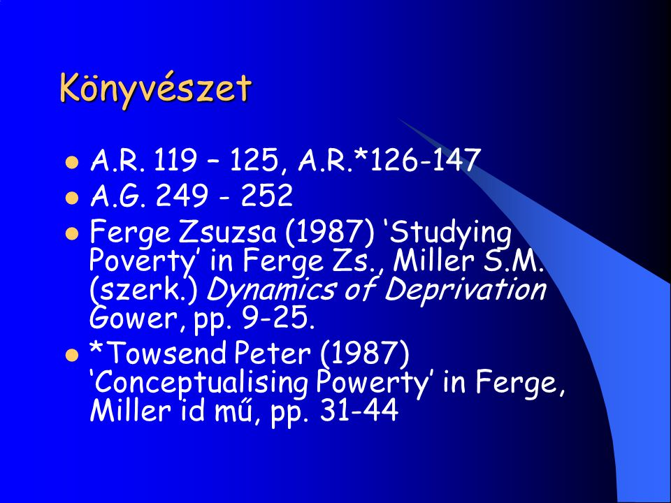Könyvészet A.R. 119 – 125, A.R.*126-147 A.G. 249 - 252 Ferge Zsuzsa (1987) 'Studying Poverty' in Ferge Zs., Miller S.M. (szerk.) Dynamics of Deprivati
