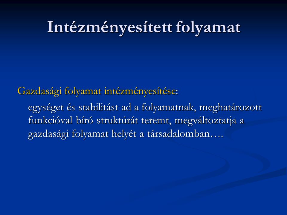Intézményesített folyamat Gazdasági folyamat intézményesítése: egységet és stabilitást ad a folyamatnak, meghatározott funkcióval bíró struktúrát tere
