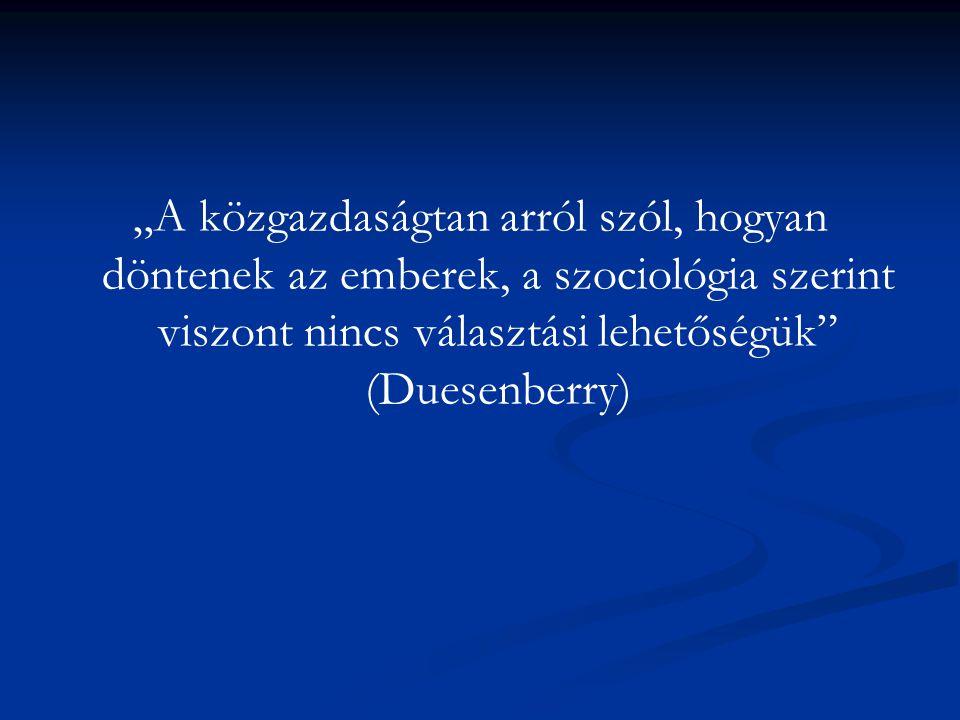 """""""A közgazdaságtan arról szól, hogyan döntenek az emberek, a szociológia szerint viszont nincs választási lehetőségük"""" (Duesenberry)"""
