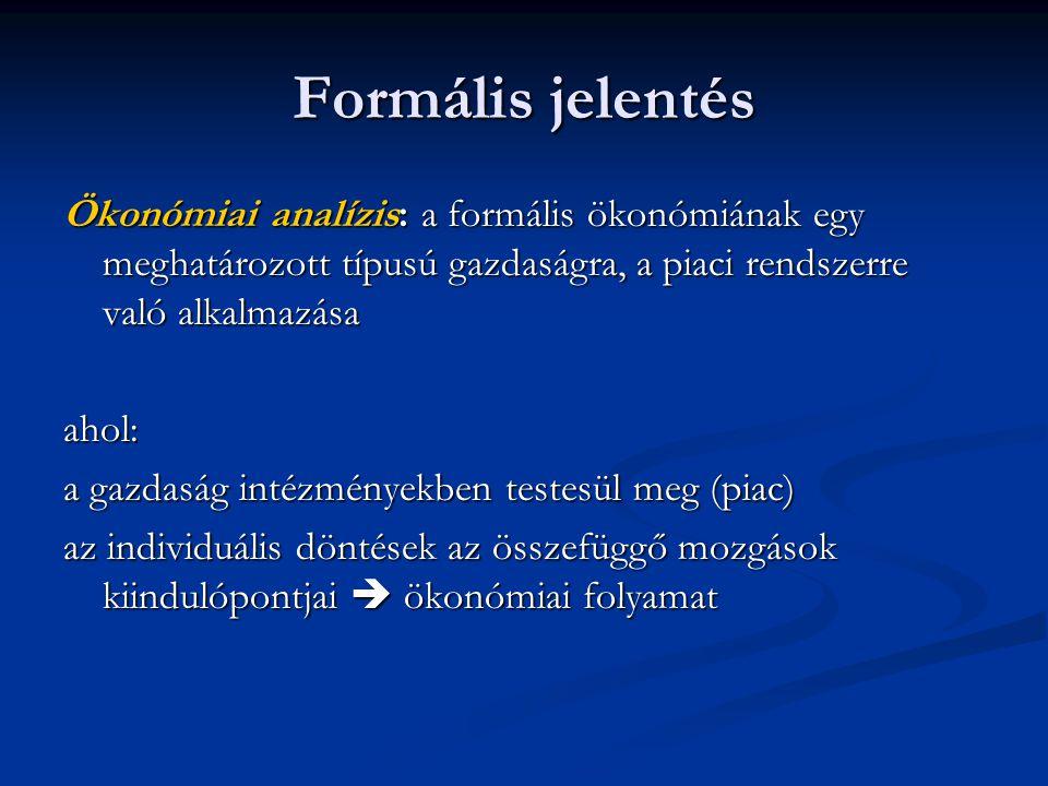 Formális jelentés Ökonómiai analízis: a formális ökonómiának egy meghatározott típusú gazdaságra, a piaci rendszerre való alkalmazása ahol: a gazdaság