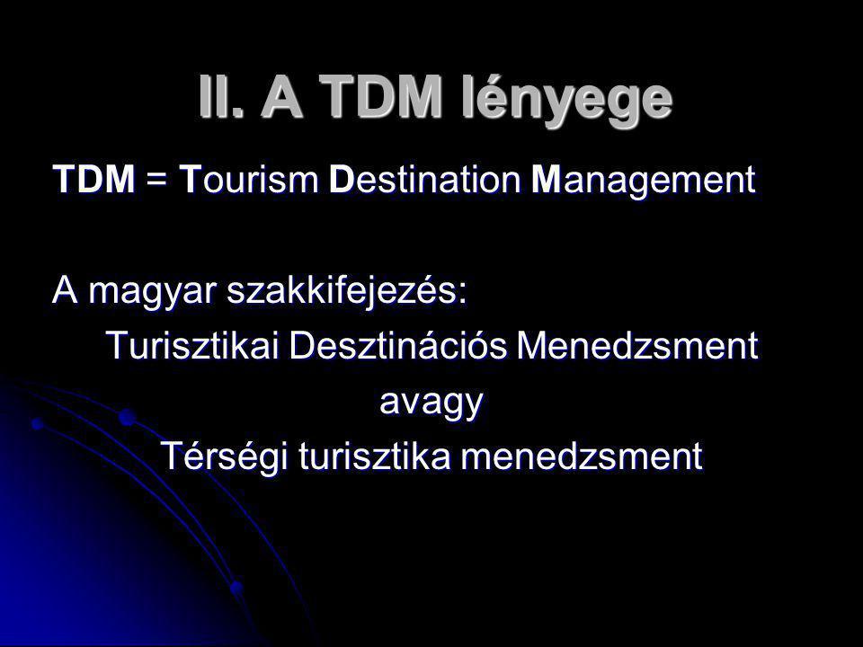 II. A TDM lényege II. A TDM lényege TDM = Tourism Destination Management A magyar szakkifejezés: Turisztikai Desztinációs Menedzsment avagy Térségi tu