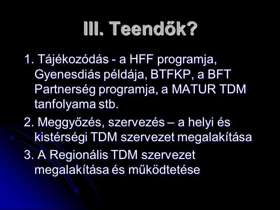III. Teendők? 1. Tájékozódás - a HFF programja, Gyenesdiás példája, BTFKP, a BFT Partnerség programja, a MATUR TDM tanfolyama stb. 2. Meggyőzés, szerv