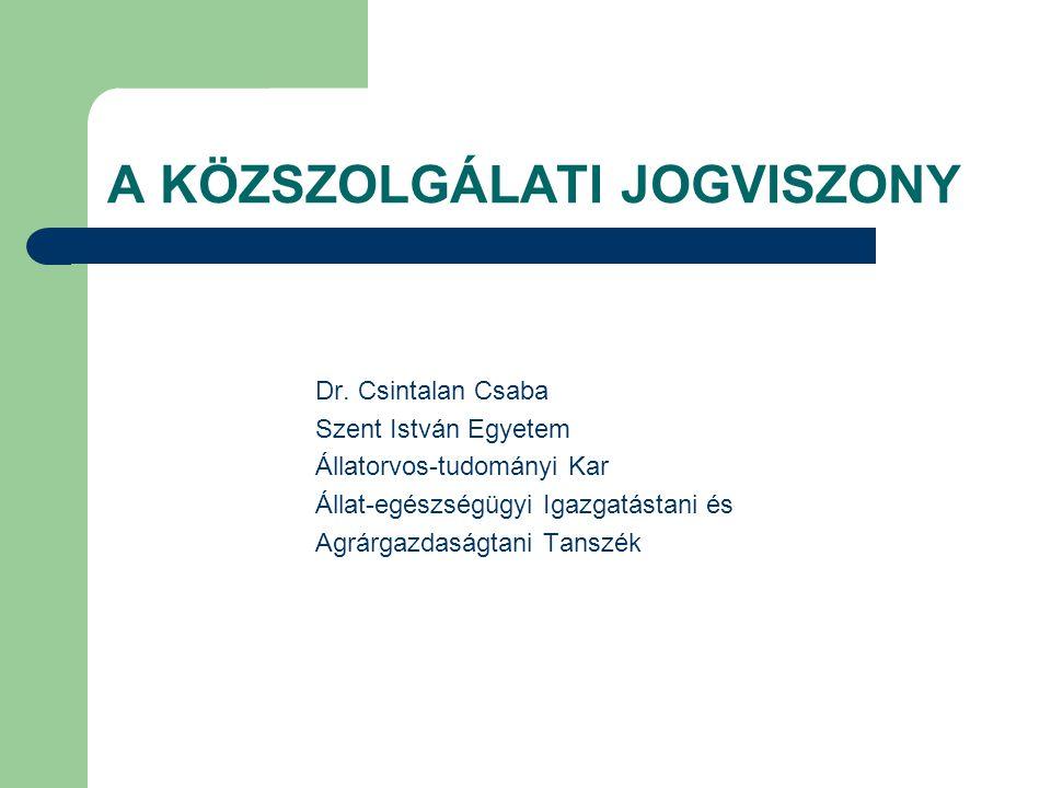 A KÖZSZOLGÁLATI JOGVISZONY Dr. Csintalan Csaba Szent István Egyetem Állatorvos-tudományi Kar Állat-egészségügyi Igazgatástani és Agrárgazdaságtani Tan