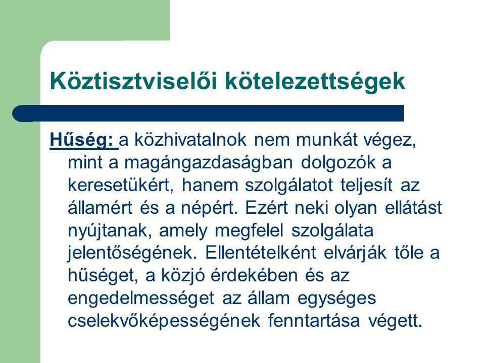 Köztisztviselői kötelezettségek Hűség: a közhivatalnok nem munkát végez, mint a magángazdaságban dolgozók a keresetükért, hanem szolgálatot teljesít a