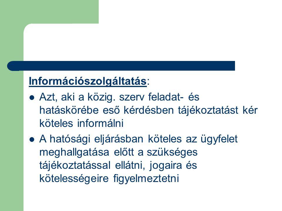 Információszolgáltatás: Azt, aki a közig. szerv feladat- és hatáskörébe eső kérdésben tájékoztatást kér köteles informálni A hatósági eljárásban kötel