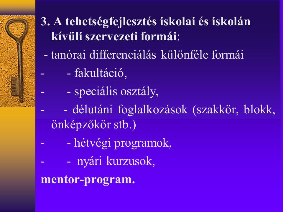 3. A tehetségfejlesztés iskolai és iskolán kívüli szervezeti formái: - tanórai differenciálás különféle formái - - fakultáció, - - speciális osztály,