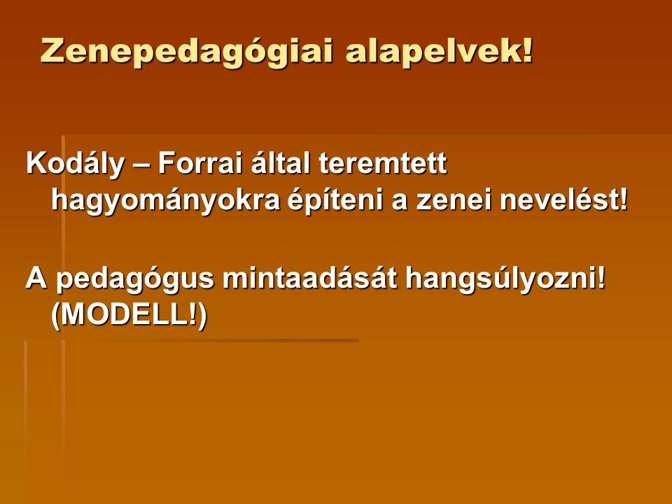 Zenepedagógiai alapelvek! Kodály – Forrai által teremtett hagyományokra építeni a zenei nevelést! A pedagógus mintaadását hangsúlyozni! (MODELL!)