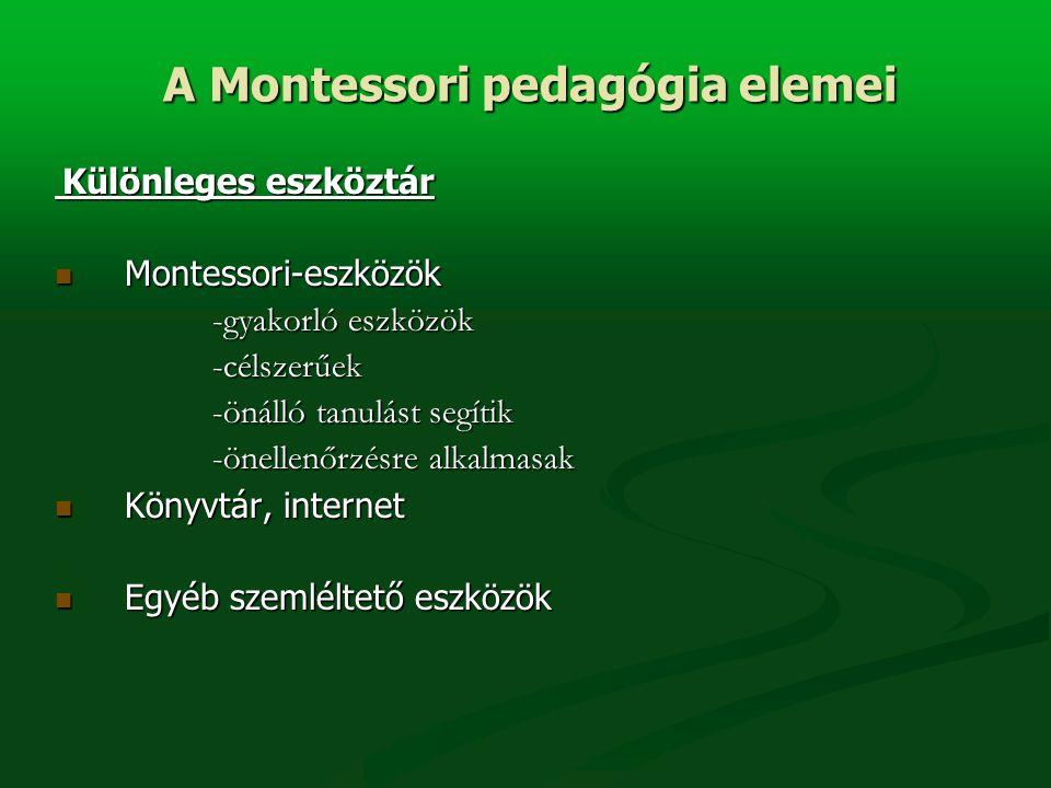 Különleges eszköztár Különleges eszköztár Montessori-eszközök Montessori-eszközök -gyakorló eszközök -célszerűek -önálló tanulást segítik -önellenőrzésre alkalmasak Könyvtár, internet Könyvtár, internet Egyéb szemléltető eszközök Egyéb szemléltető eszközök A Montessori pedagógia elemei