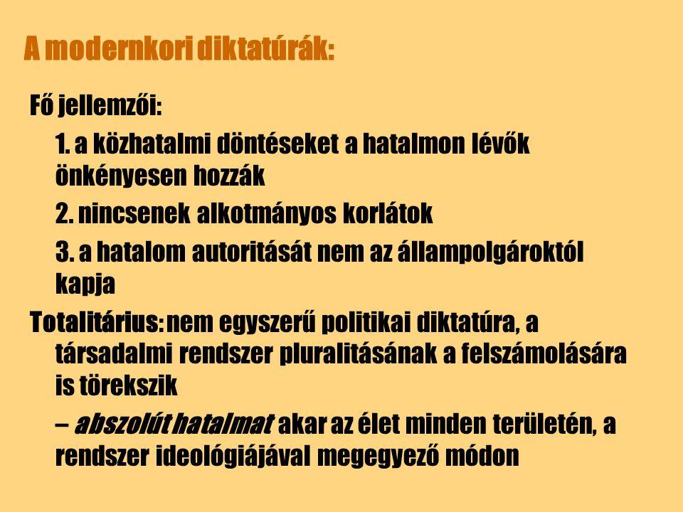 A modernkori diktatúrák: Fő jellemzői: 1. a közhatalmi döntéseket a hatalmon lévők önkényesen hozzák 2. nincsenek alkotmányos korlátok 3. a hatalom au