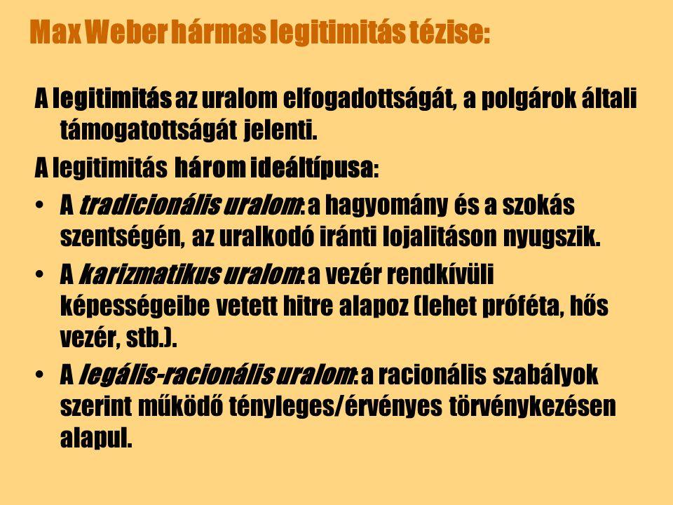 Max Weber hármas legitimitás tézise: A legitimitás az uralom elfogadottságát, a polgárok általi támogatottságát jelenti. A legitimitás három ideáltípu