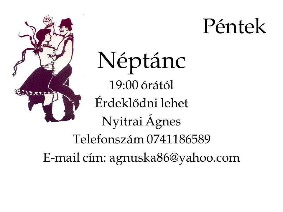 Péntek Néptánc 19:00 órától Érdeklődni lehet Nyitrai Ágnes Telefonszám 0741186589 E-mail cím: agnuska86@yahoo.com