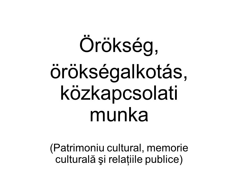 Örökség, örökségalkotás, közkapcsolati munka (Patrimoniu cultural, memorie culturală şi relaţiile publice)