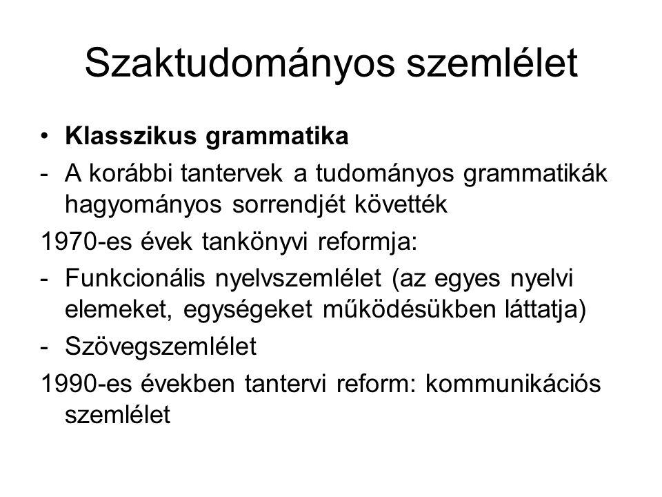 Szaktudományos szemlélet Klasszikus grammatika -A korábbi tantervek a tudományos grammatikák hagyományos sorrendjét követték 1970-es évek tankönyvi re