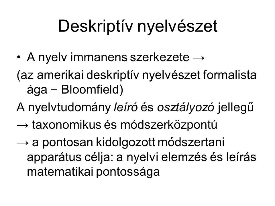 Deskriptív nyelvészet A nyelv immanens szerkezete → (az amerikai deskriptív nyelvészet formalista ága − Bloomfield) A nyelvtudomány leíró és osztályoz