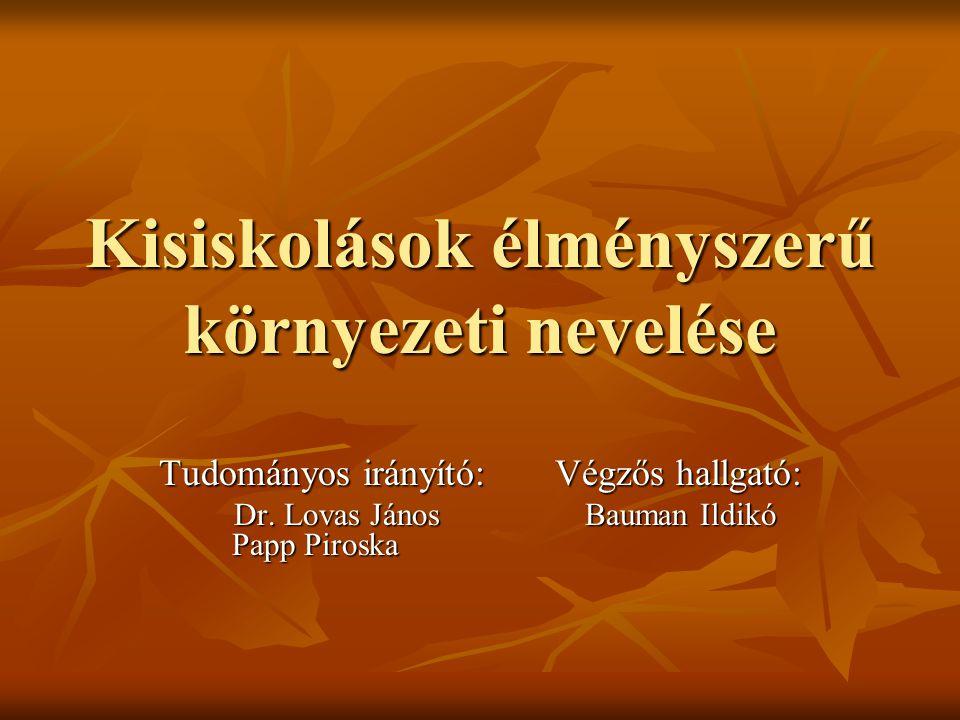 Kisiskolások élményszerű környezeti nevelése Tudományos irányító: Végzős hallgató: Dr. Lovas János Bauman Ildikó Papp Piroska Dr. Lovas János Bauman I
