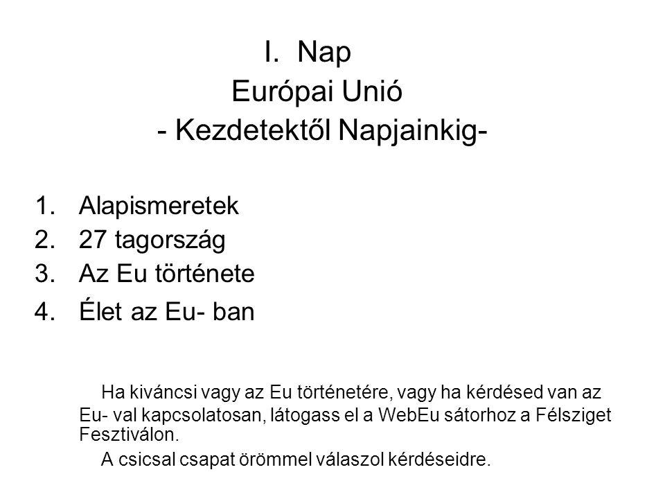 I. Nap Európai Unió - Kezdetektől Napjainkig- 1.Alapismeretek 2.27 tagország 3.Az Eu története 4.Élet az Eu- ban Ha kiváncsi vagy az Eu történetére, v