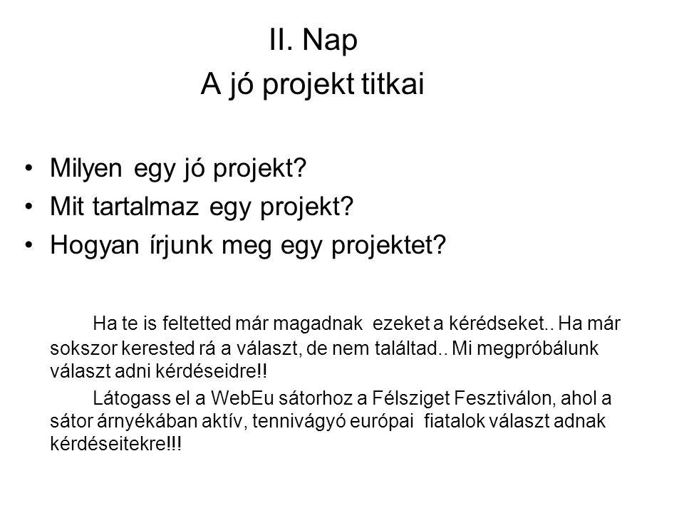 II. Nap A jó projekt titkai Milyen egy jó projekt? Mit tartalmaz egy projekt? Hogyan írjunk meg egy projektet? Ha te is feltetted már magadnak ezeket