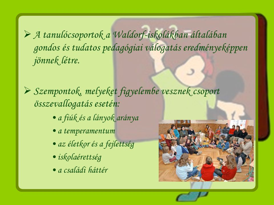  A tanulócsoportok a Waldorf-iskolákban általában gondos és tudatos pedagógiai válogatás eredményeképpen jönnek létre.  Szempontok, melyeket figyele