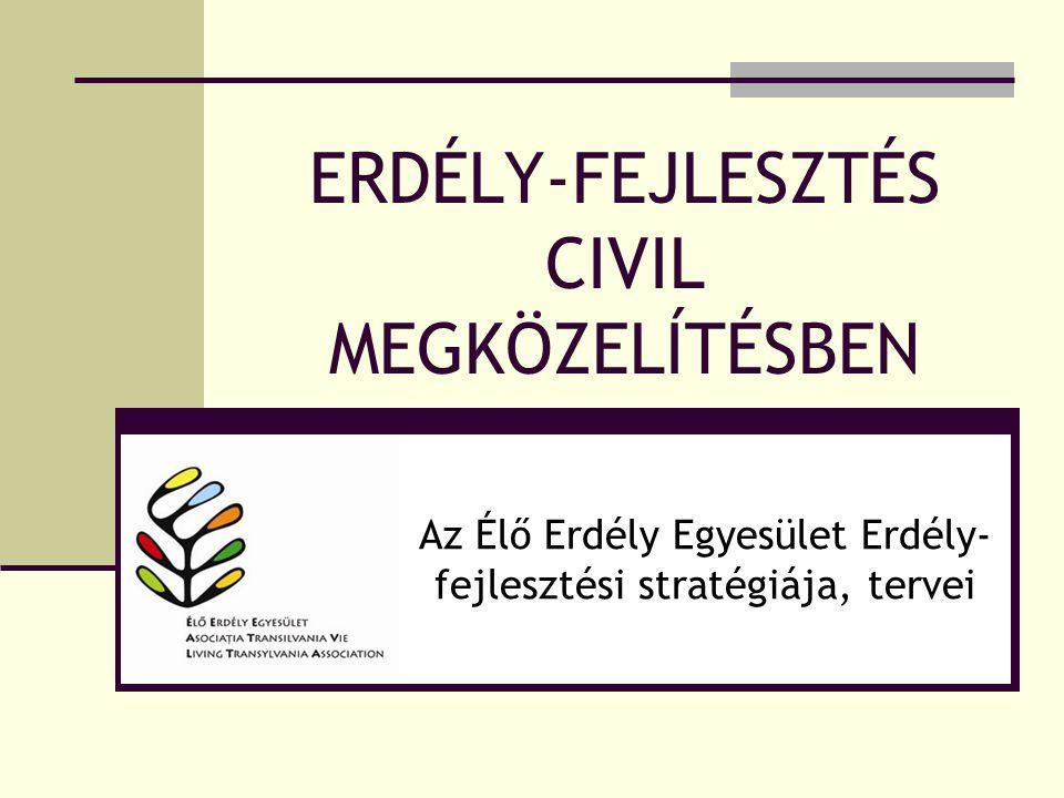 ERDÉLY-FEJLESZTÉS CIVIL MEGKÖZELÍTÉSBEN Az Élő Erdély Egyesület Erdély- fejlesztési stratégiája, tervei