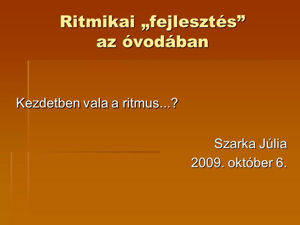 """Ritmikai """"fejlesztés az óvodában Kezdetben vala a ritmus...? Szarka Júlia 2009. október 6."""