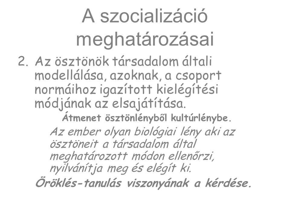 A szocializáció meghatározásai 2.Az ösztönök társadalom általi modellálása, azoknak, a csoport normáihoz igazított kielégítési módjának az elsajátítás