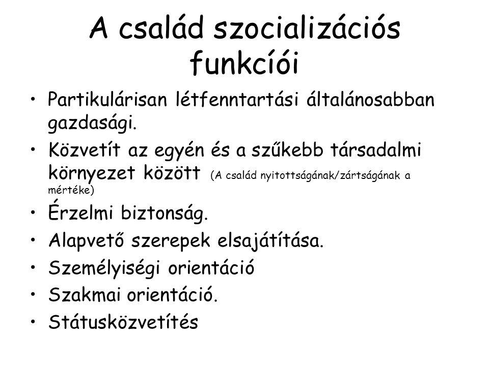 A család szocializációs funkcíói Partikulárisan létfenntartási általánosabban gazdasági. Közvetít az egyén és a szűkebb társadalmi környezet között (A