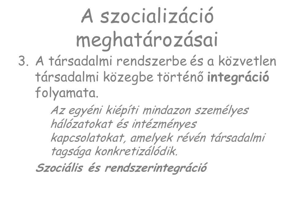 A szocializáció meghatározásai 3.A társadalmi rendszerbe és a közvetlen társadalmi közegbe történő integráció folyamata. Az egyéni kiépíti mindazon sz
