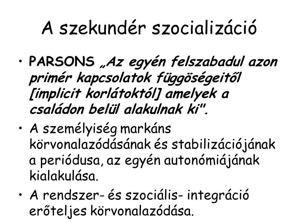 """A szekundér szocializáció PARSONS """"Az egyén felszabadul azon primér kapcsolatok függöségeitől [implicit korlátoktól] amelyek a családon belül alakulna"""