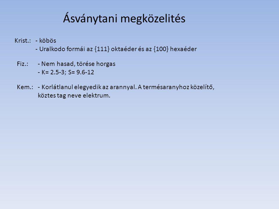 Ásványtani megközelités Krist.:- köbös - Uralkodo formái az {111} oktaéder és az {100} hexaéder Fiz.:- Nem hasad, törése horgas - K= 2.5-3; S= 9.6-12 Kem.:- Korlátlanul elegyedik az arannyal.