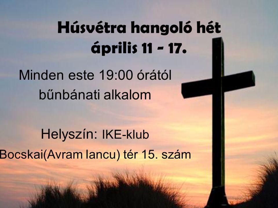 Húsvétra hangoló hét április 11 - 17. Minden este 19:00 órától bűnbánati alkalom Helyszín: IKE-klub Bocskai(Avram Iancu) tér 15. szám