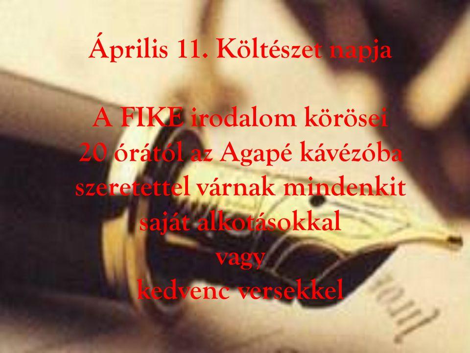 Április 11. Költészet napja A FIKE irodalom körösei 20 órától az Agapé kávézóba szeretettel várnak mindenkit saját alkotásokkal vagy kedvenc versekkel