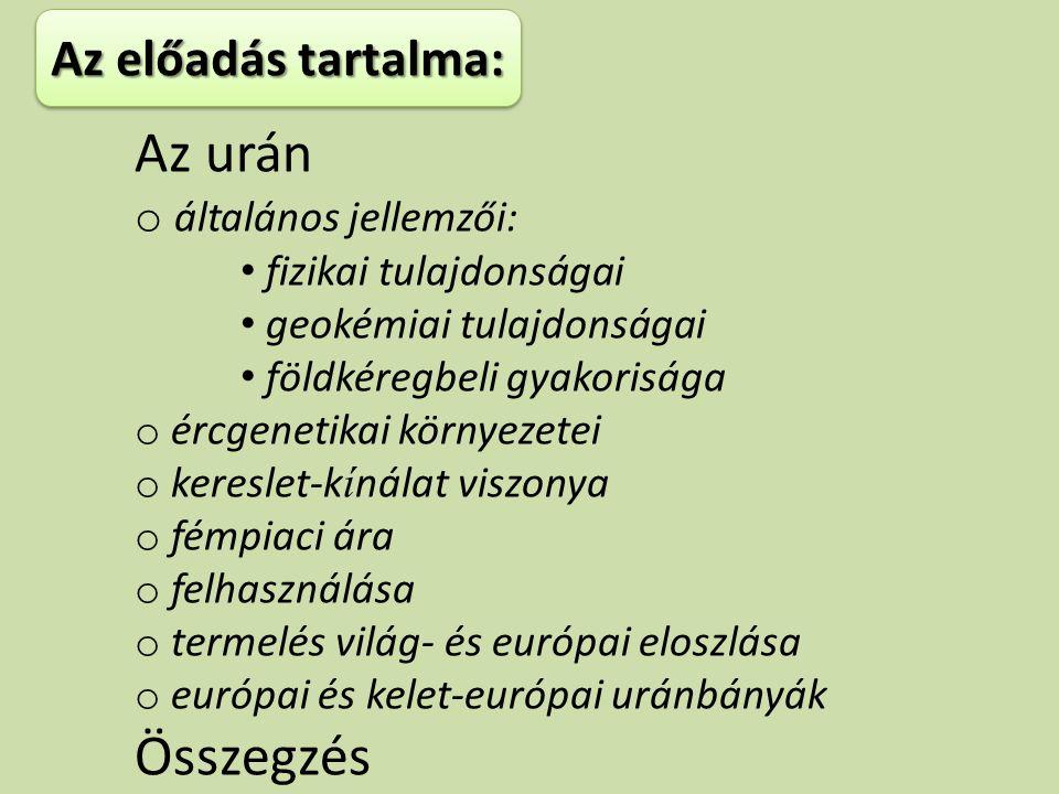 Az urán o általános jellemzői: fizikai tulajdonságai geokémiai tulajdonságai földkéregbeli gyakorisága o ércgenetikai környezetei o kereslet-k í nálat